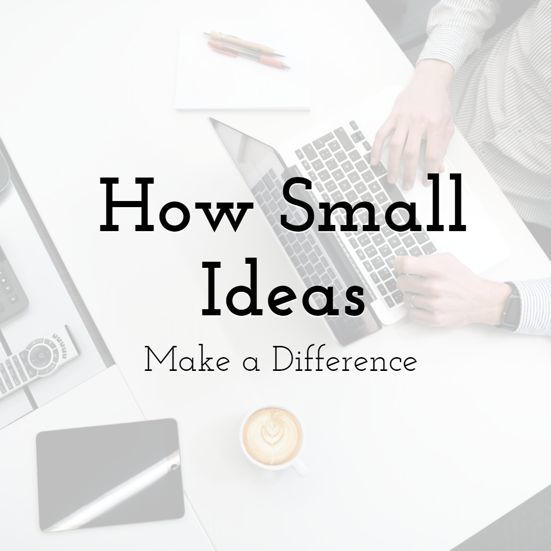 How Small Ideas Make a Difference
