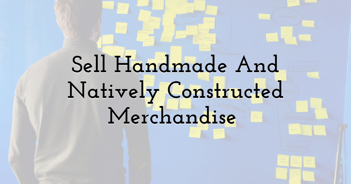 Sell Handmade And Natively Constructed Merchandise