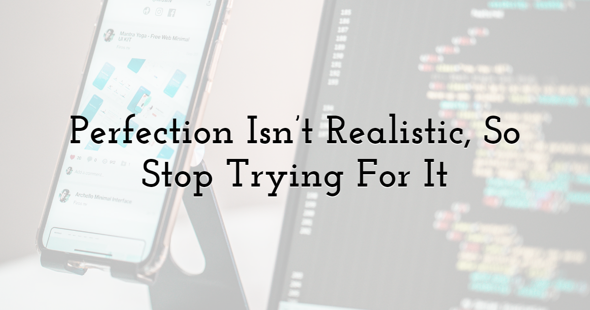 Perfection Isn't Realistic, So Stop Trying For It