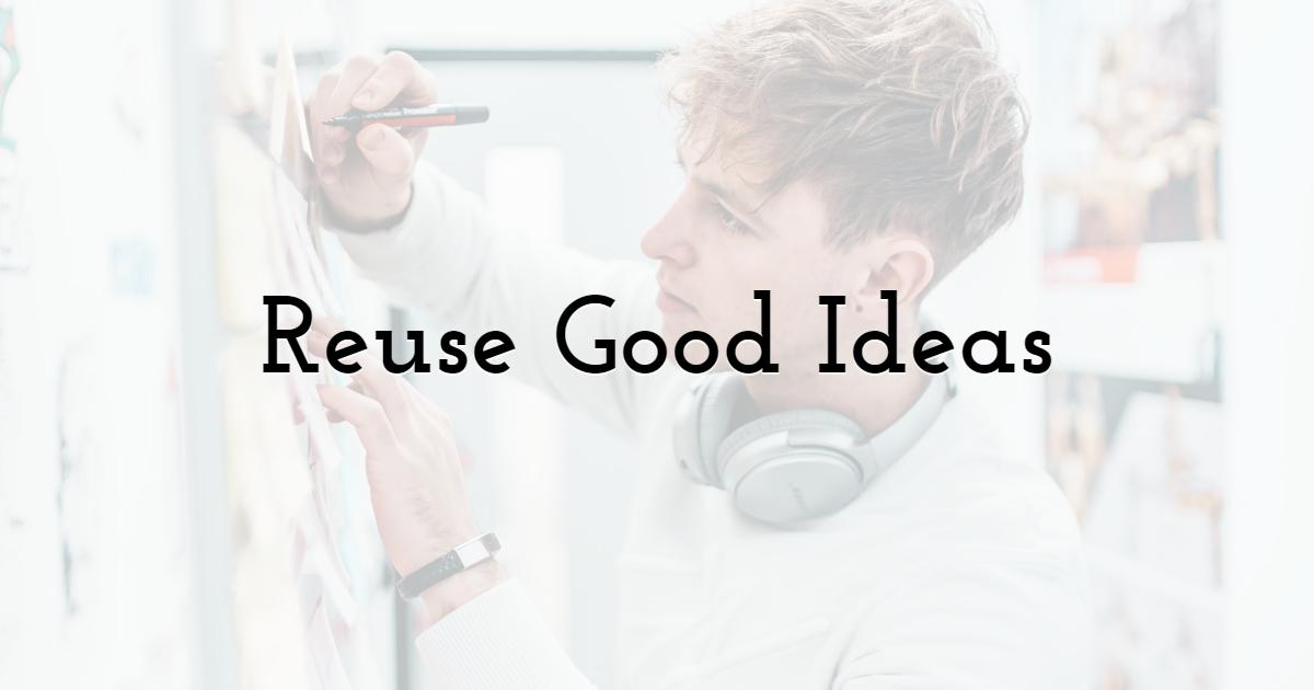 Reuse Good Ideas